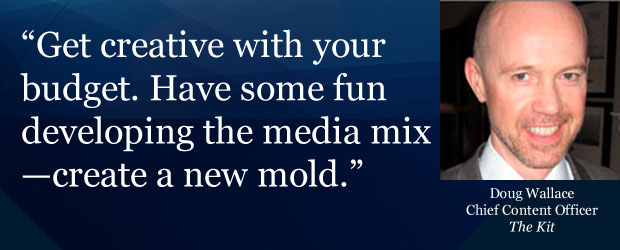 """Get creative with your budget. Have some fun developing the media mix - create a new mold."""