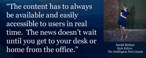 'The content has to always be available to users in real time. The news doesn't wait until you get to your desk or home from the office.'
